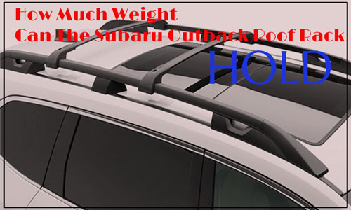 How Much Weight Can The Subaru Outback Roof Rack Hold