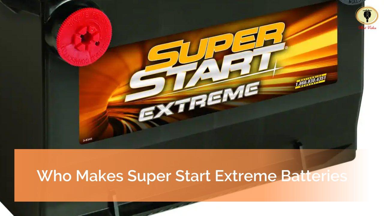 Who Makes Super Start Extreme Batteries